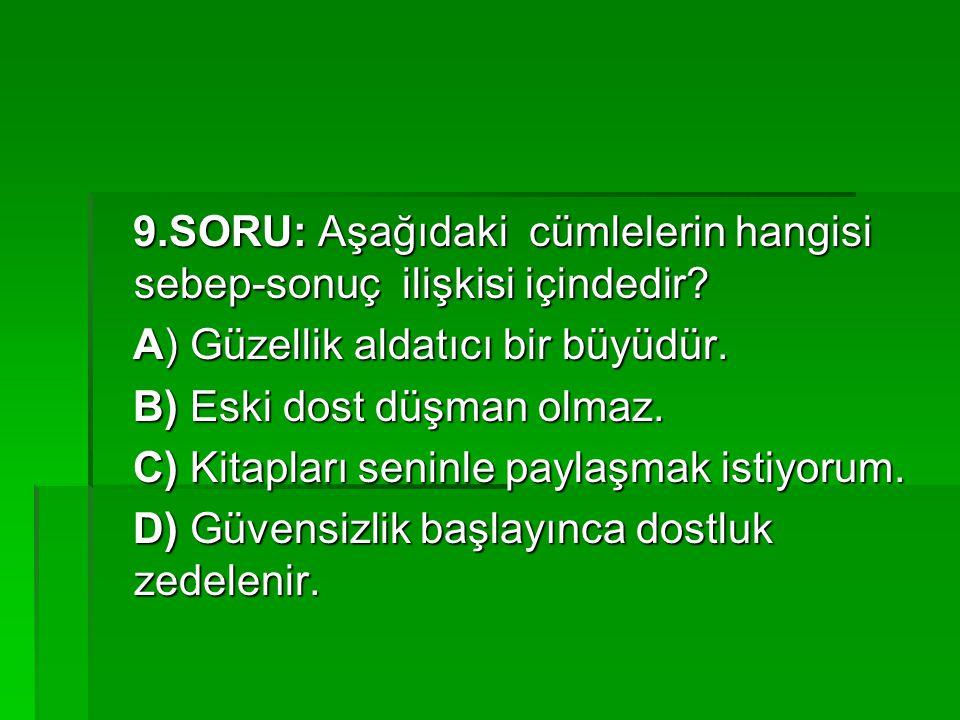 9.SORU: Aşağıdaki cümlelerin hangisi sebep-sonuç ilişkisi içindedir? 9.SORU: Aşağıdaki cümlelerin hangisi sebep-sonuç ilişkisi içindedir? A) Güzellik