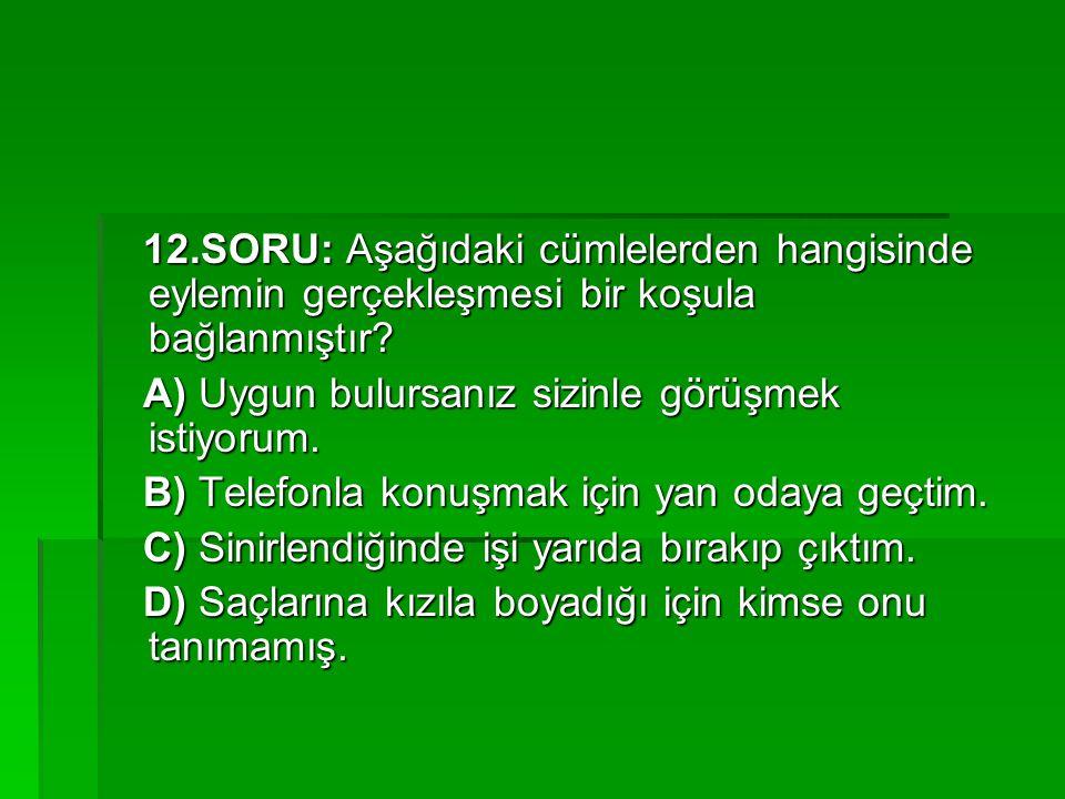 12.SORU: Aşağıdaki cümlelerden hangisinde eylemin gerçekleşmesi bir koşula bağlanmıştır? 12.SORU: Aşağıdaki cümlelerden hangisinde eylemin gerçekleşme
