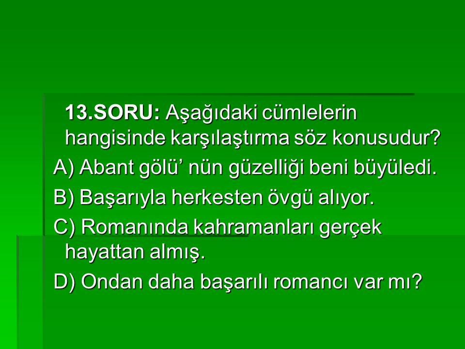 13.SORU: Aşağıdaki cümlelerin hangisinde karşılaştırma söz konusudur? 13.SORU: Aşağıdaki cümlelerin hangisinde karşılaştırma söz konusudur? A) Abant g