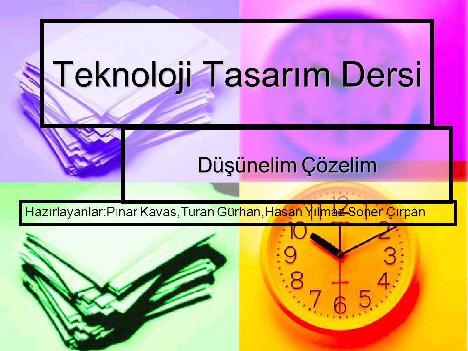 Teknoloji Tasarım Dersi Düşünelim Çözelim Hazırlayanlar:Pınar Kavas,Turan Gürhan,Hasan Yılmaz Soner Çırpan