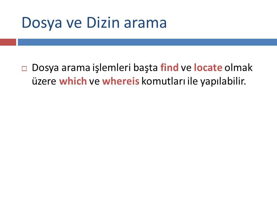 Dosya ve Dizin arama  Dosya arama işlemleri başta find ve locate olmak üzere which ve whereis komutları ile yapılabilir.