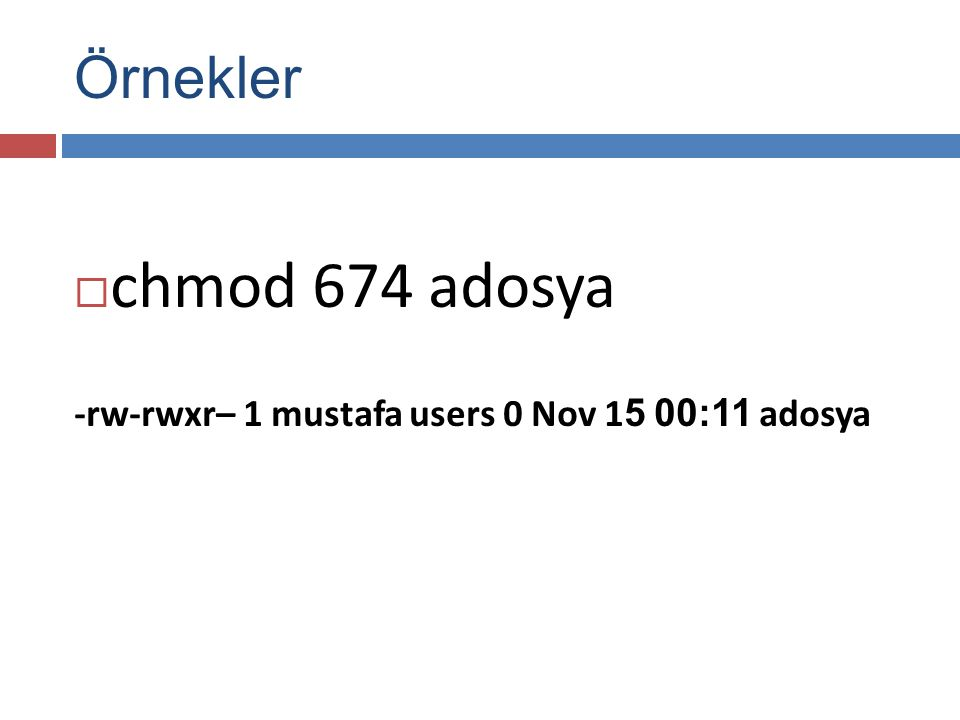 Örnekler  chmod 674 adosya -rw-rwxr– 1 mustafa users 0 Nov 1 5 00:11 adosya