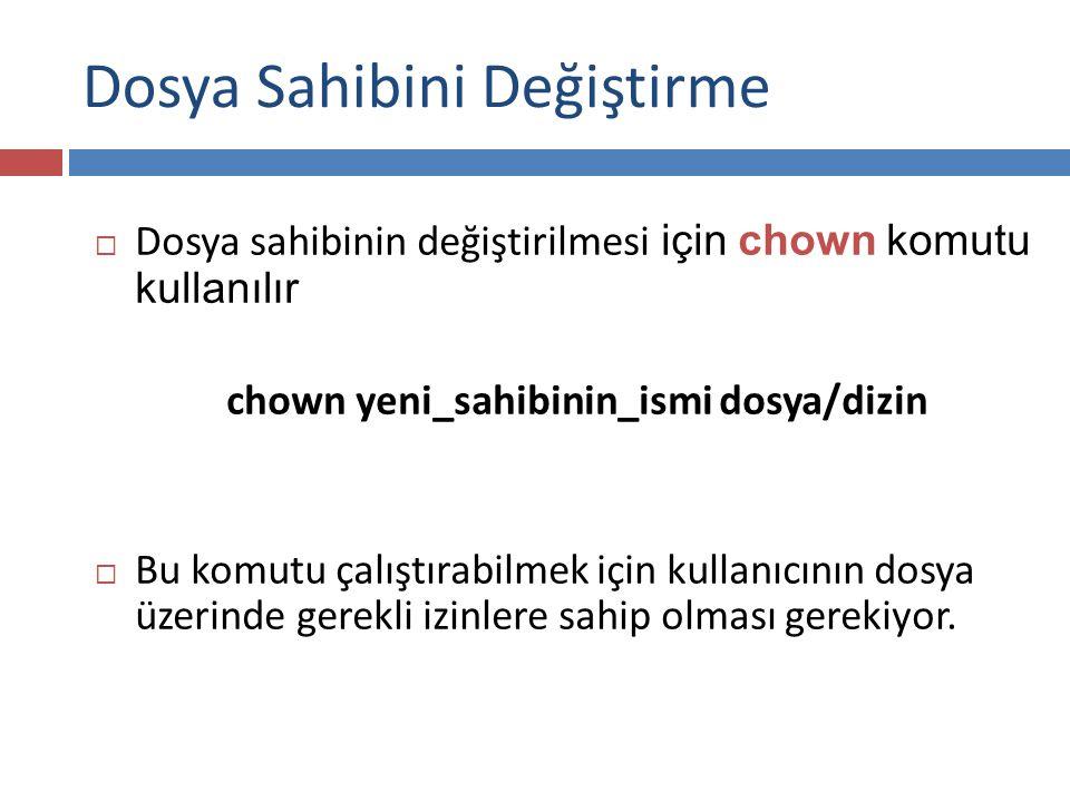  Dosya sahibinin değiştirilmesi için chown komutu kullanılır chown yeni_sahibinin_ismi dosya/dizin  Bu komutu çalıştırabilmek için kullanıcının dosya üzerinde gerekli izinlere sahip olması gerekiyor.