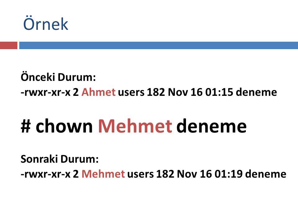 Örnek Önceki Durum: -rwxr-xr-x 2 Ahmet users 182 Nov 16 01:15 deneme # chown Mehmet deneme Sonraki Durum: -rwxr-xr-x 2 Mehmet users 182 Nov 16 01:19 deneme