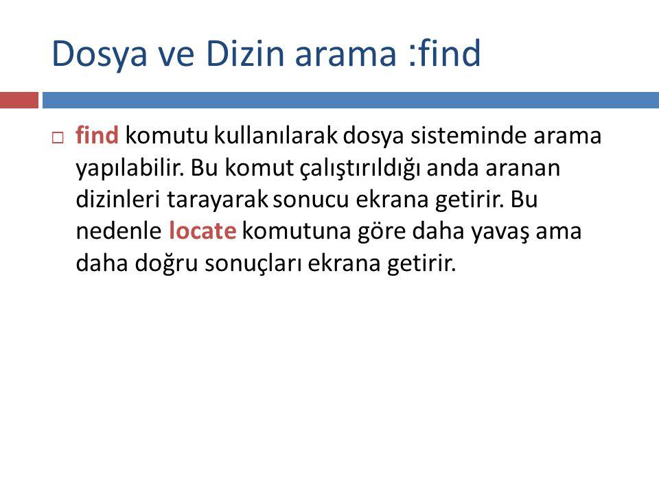Dosya ve Dizin arama : find  find komutu kullanılarak dosya sisteminde arama yapılabilir.