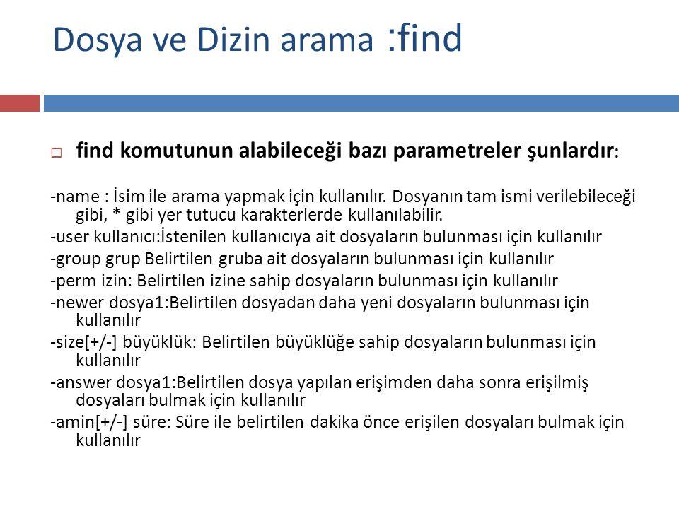 Dosya ve Dizin arama : find  find komutunun alabileceği bazı parametreler şunlardır : -name : İsim ile arama yapmak için kullanılır.
