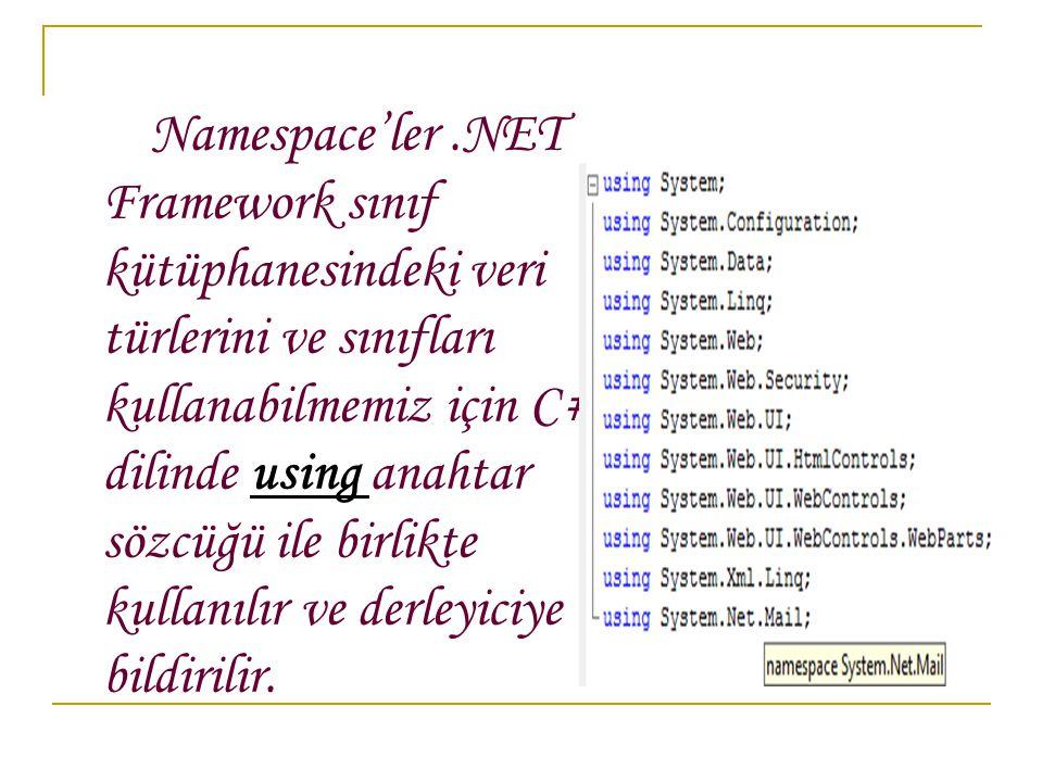 Namespace'ler.NET Framework sınıf kütüphanesindeki veri türlerini ve sınıfları kullanabilmemiz için C# dilinde using anahtar sözcüğü ile birlikte kullanılır ve derleyiciye bildirilir.