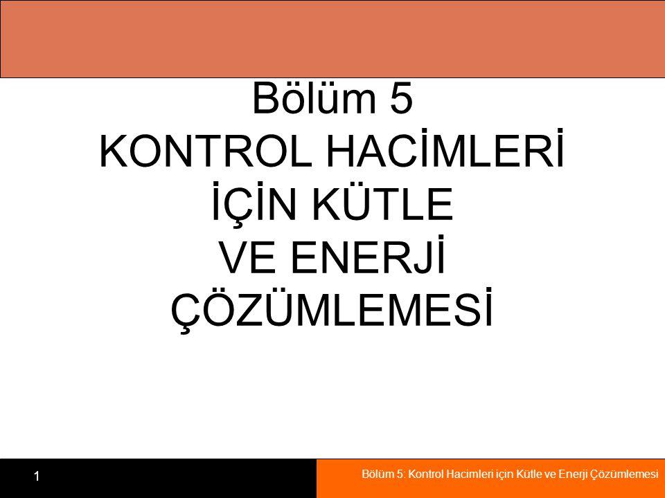 Bölüm 5: Kontrol Hacimleri için Kütle ve Enerji Çözümlemesi 1 Bölüm 5 KONTROL HACİMLERİ İÇİN KÜTLE VE ENERJİ ÇÖZÜMLEMESİ