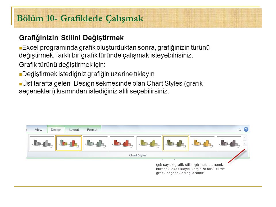 Bölüm 10- Grafiklerle Çalışmak Grafiğinizin Stilini Değiştirmek  Excel programında grafik oluşturduktan sonra, grafiğinizin türünü değiştirmek, farkl