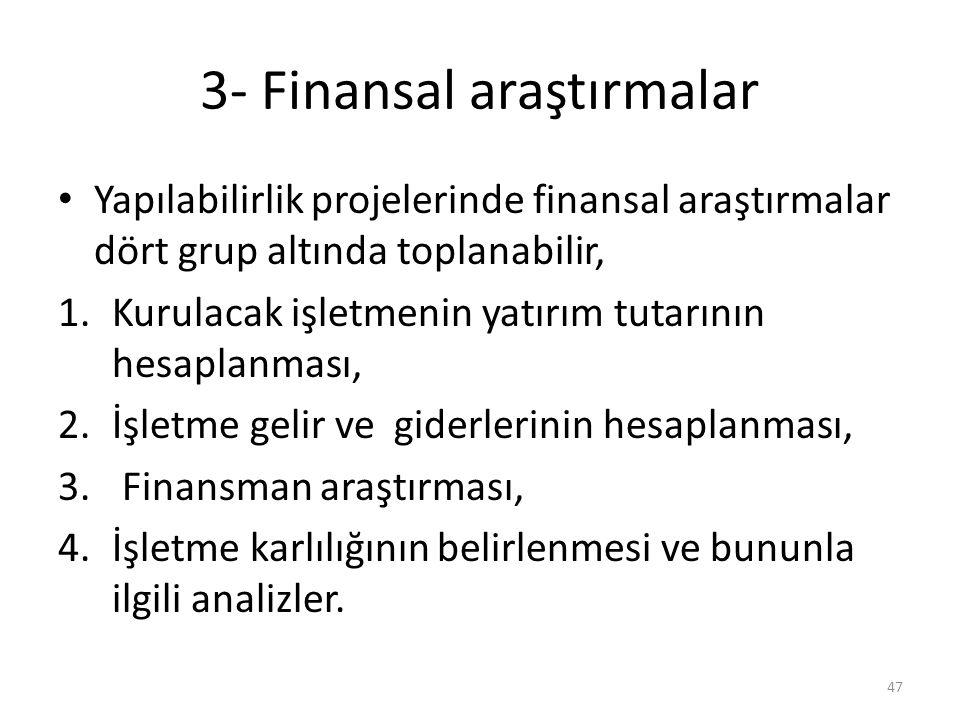 3- Finansal araştırmalar • Yapılabilirlik projelerinde finansal araştırmalar dört grup altında toplanabilir, 1.Kurulacak işletmenin yatırım tutarının