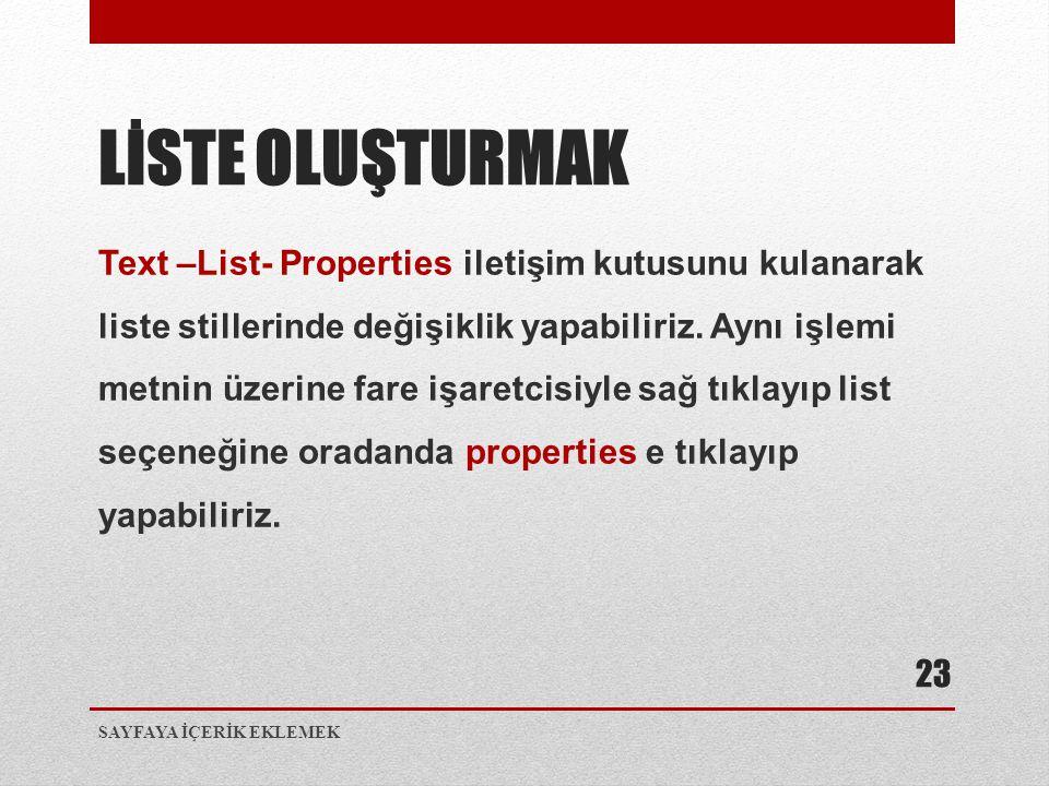 Text –List- Properties iletişim kutusunu kulanarak liste stillerinde değişiklik yapabiliriz. Aynı işlemi metnin üzerine fare işaretcisiyle sağ tıklayı
