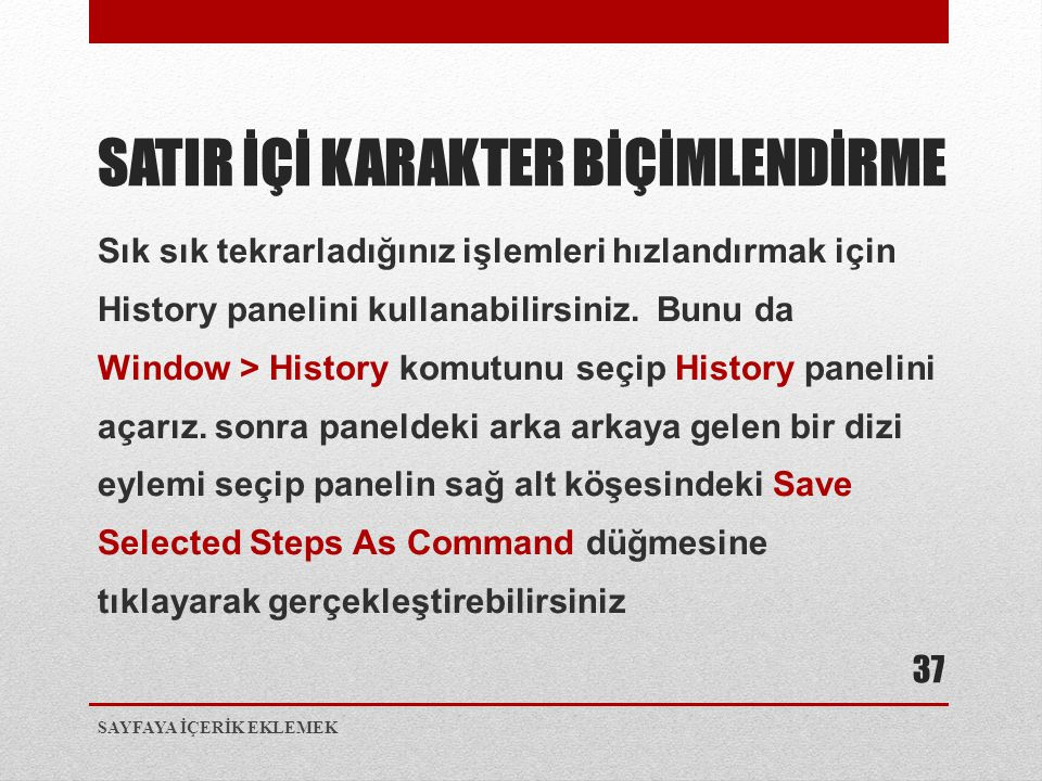 Sık sık tekrarladığınız işlemleri hızlandırmak için History panelini kullanabilirsiniz. Bunu da Window > History komutunu seçip History panelini açarı