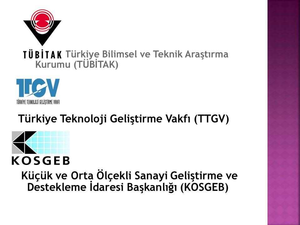 Türkiye Bilimsel ve Teknik Araştırma Kurumu (TÜBİTAK) Türkiye Teknoloji Geliştirme Vakfı (TTGV) Küçük ve Orta Ölçekli Sanayi Geliştirme ve Destekleme İdaresi Başkanlığı (KOSGEB)