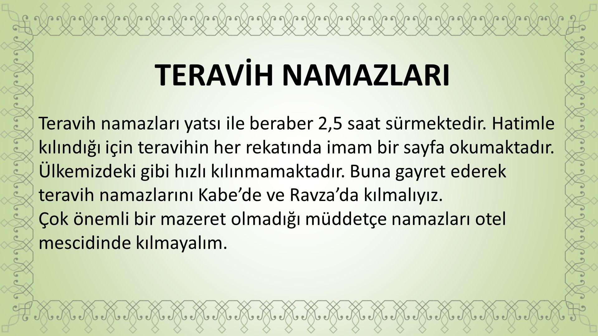 TERAVİH NAMAZLARI Teravih namazları yatsı ile beraber 2,5 saat sürmektedir. Hatimle kılındığı için teravihin her rekatında imam bir sayfa okumaktadır.