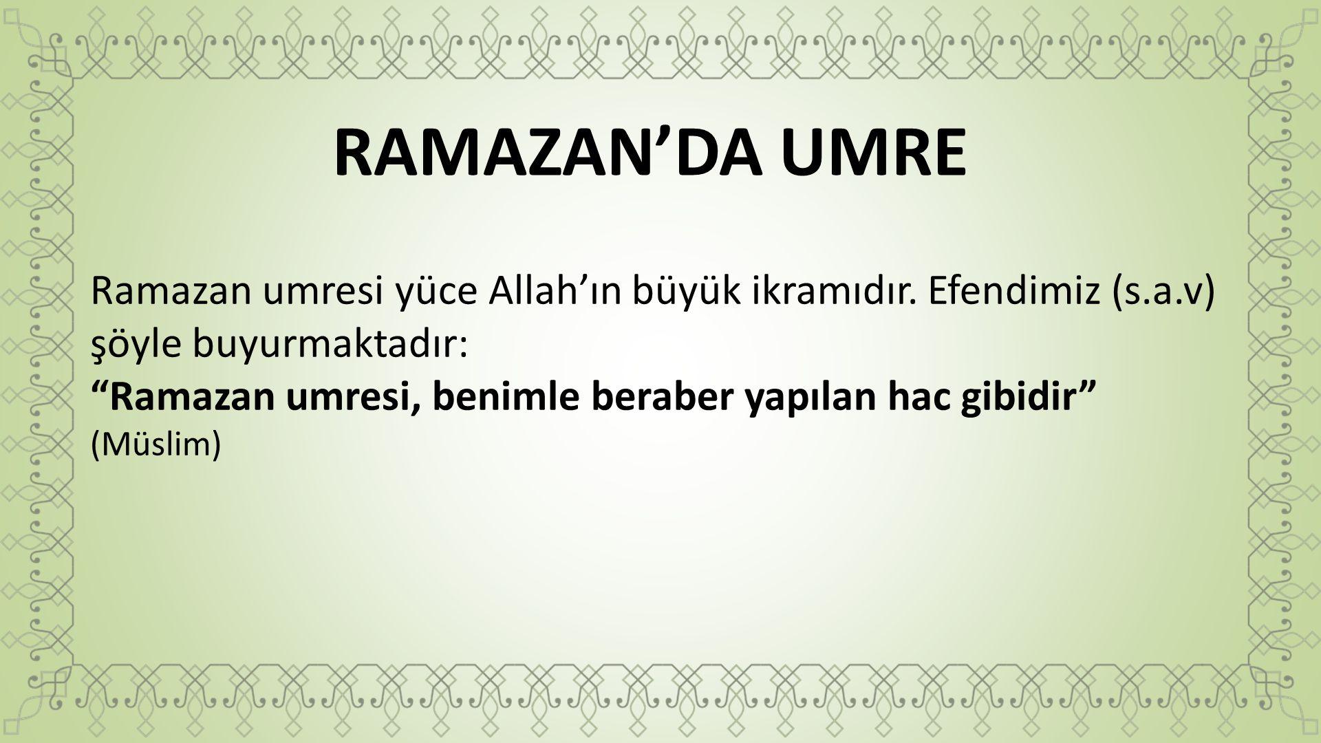 """RAMAZAN'DA UMRE Ramazan umresi yüce Allah'ın büyük ikramıdır. Efendimiz (s.a.v) şöyle buyurmaktadır: """"Ramazan umresi, benimle beraber yapılan hac gibi"""