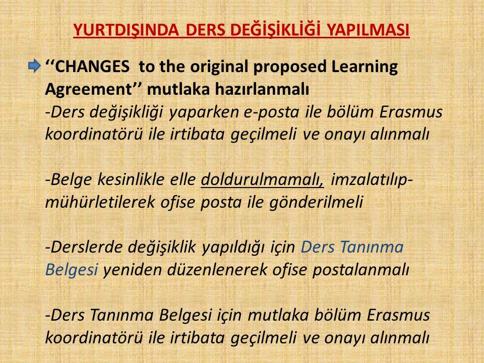 YURTDIŞINDA DERS DEĞİŞİKLİĞİ YAPILMASI ''CHANGES to the original proposed Learning Agreement'' mutlaka hazırlanmalı -Ders değişikliği yaparken e-posta ile bölüm Erasmus koordinatörü ile irtibata geçilmeli ve onayı alınmalı -Belge kesinlikle elle doldurulmamalı, imzalatılıp- mühürletilerek ofise posta ile gönderilmeli -Derslerde değişiklik yapıldığı için Ders Tanınma Belgesi yeniden düzenlenerek ofise postalanmalı -Ders Tanınma Belgesi için mutlaka bölüm Erasmus koordinatörü ile irtibata geçilmeli ve onayı alınmalı