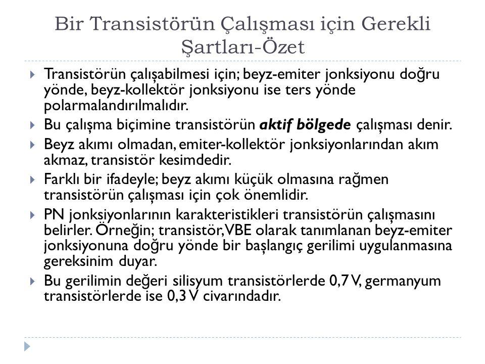 Bir Transistörün Çalışması için Gerekli Şartları-Özet  Transistörün çalışabilmesi için; beyz-emiter jonksiyonu do ğ ru yönde, beyz-kollektör jonksiyo