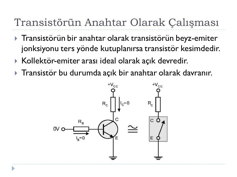 Transistörün Anahtar Olarak Çalışması  Transistörün bir anahtar olarak transistörün beyz-emiter jonksiyonu ters yönde kutuplanırsa transistör kesimde