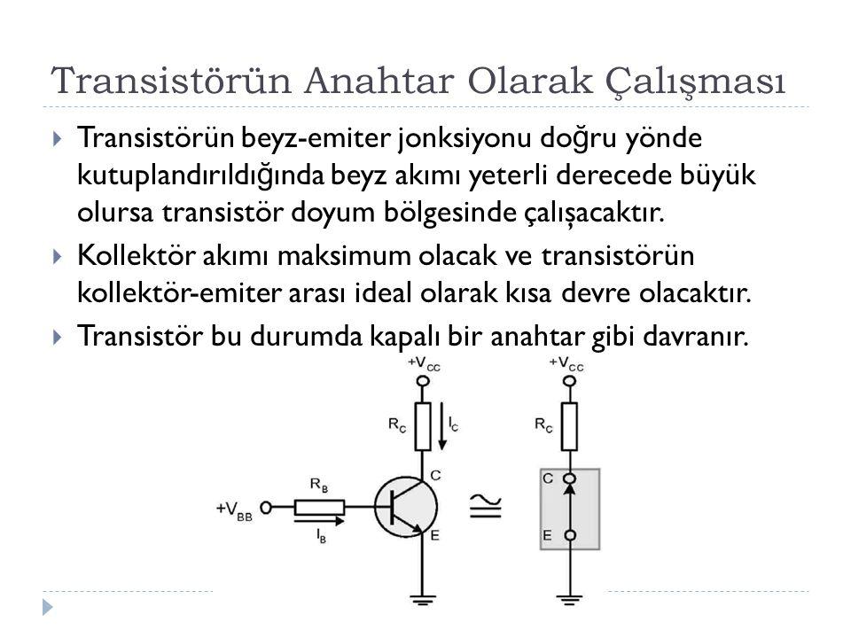 Transistörün Anahtar Olarak Çalışması  Transistörün beyz-emiter jonksiyonu do ğ ru yönde kutuplandırıldı ğ ında beyz akımı yeterli derecede büyük olu