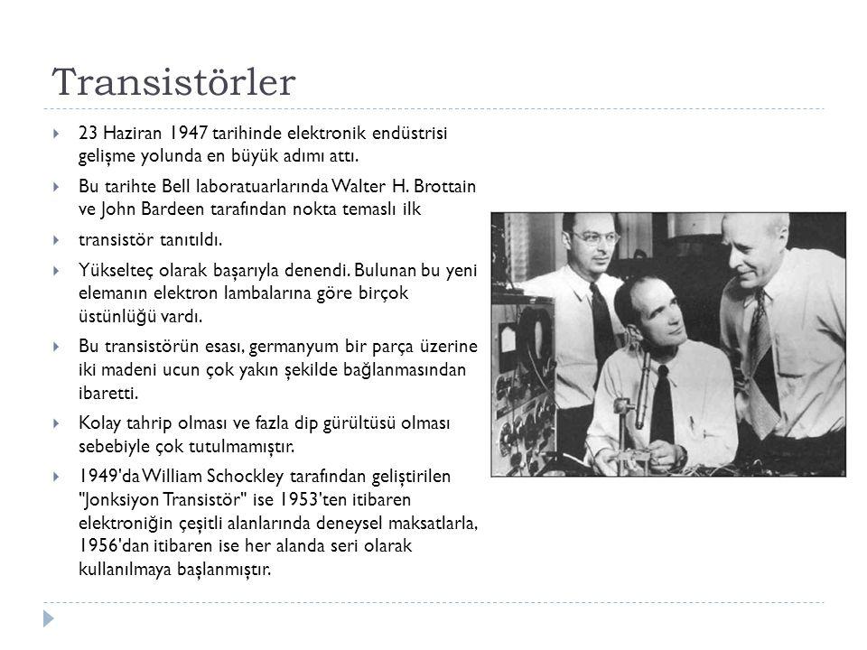 Transistörler  23 Haziran 1947 tarihinde elektronik endüstrisi gelişme yolunda en büyük adımı attı.  Bu tarihte Bell laboratuarlarında Walter H. Bro