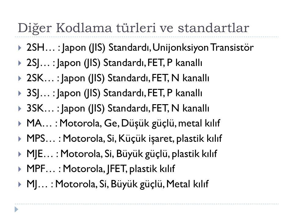 Diğer Kodlama türleri ve standartlar  2SH… : Japon (JIS) Standardı, Unijonksiyon Transistör  2SJ… : Japon (JIS) Standardı, FET, P kanallı  2SK… : J