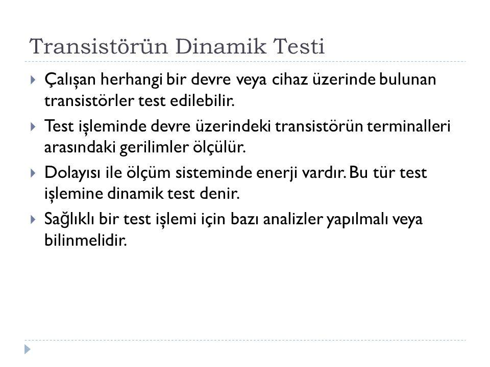 Transistörün Dinamik Testi  Çalışan herhangi bir devre veya cihaz üzerinde bulunan transistörler test edilebilir.  Test işleminde devre üzerindeki t