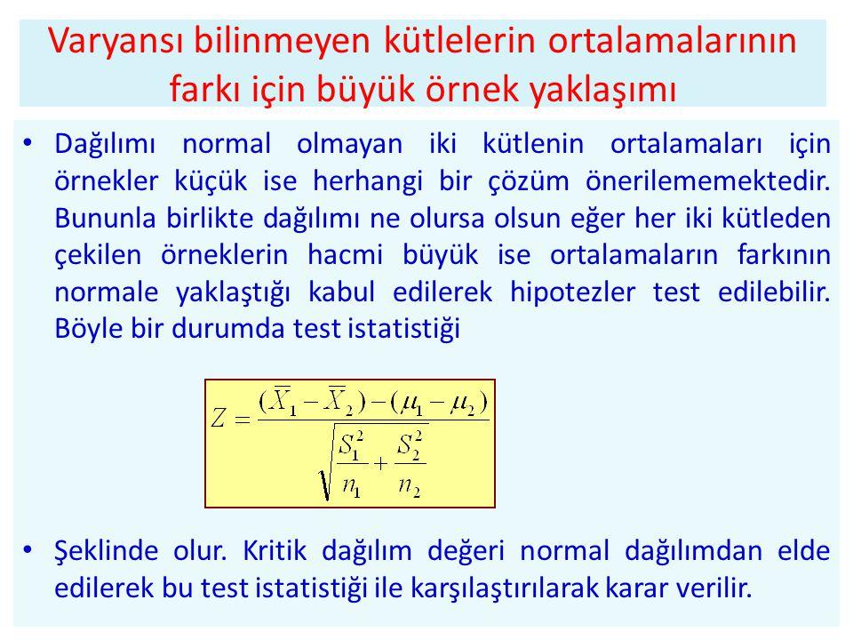 Varyansı bilinmeyen kütlelerin ortalamalarının farkı için büyük örnek yaklaşımı • Dağılımı normal olmayan iki kütlenin ortalamaları için örnekler küçük ise herhangi bir çözüm önerilememektedir.