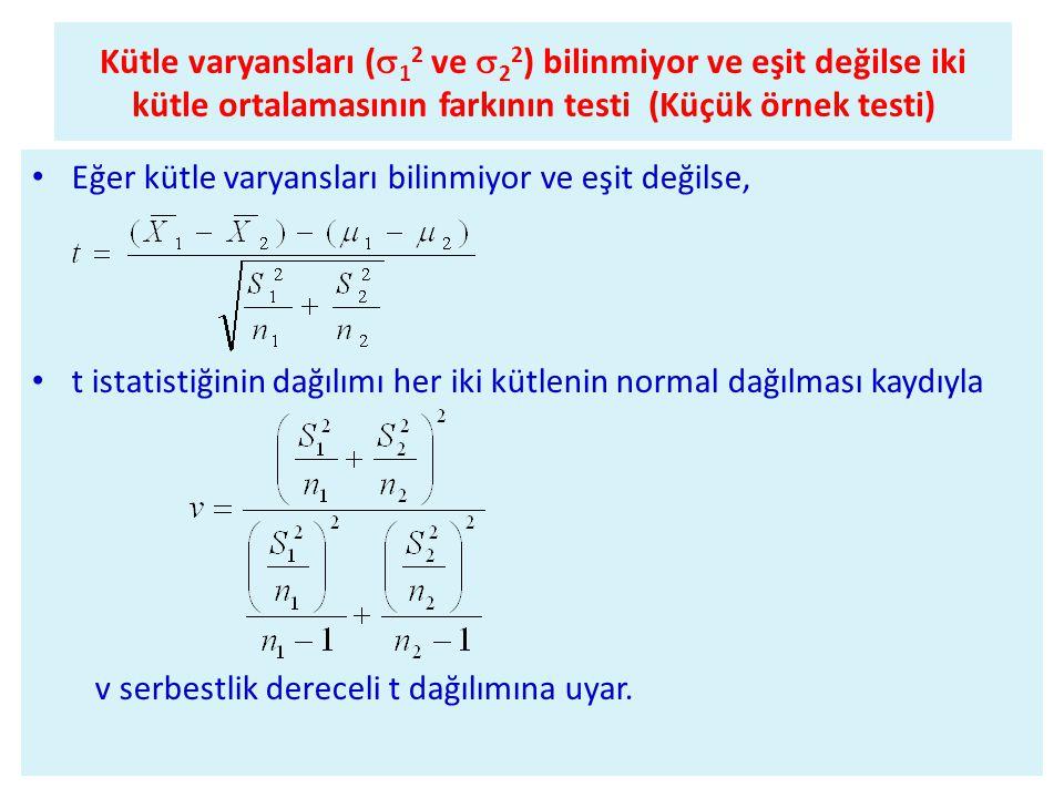 Kütle varyansları (  1 2 ve  2 2 ) bilinmiyor ve eşit değilse iki kütle ortalamasının farkının testi (Küçük örnek testi) • Eğer kütle varyansları bilinmiyor ve eşit değilse, • t istatistiğinin dağılımı her iki kütlenin normal dağılması kaydıyla v serbestlik dereceli t dağılımına uyar.