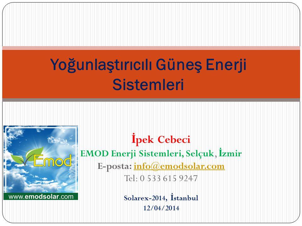 İ pek Cebeci EMOD Enerji Sistemleri, Selçuk, İ zmir E-posta: info@emodsolar.cominfo@emodsolar.com Tel: 0 533 615 9247 Solarex-2014, İ stanbul 12/04/2014 Yoğunlaştırıcılı Güneş Enerji Sistemleri