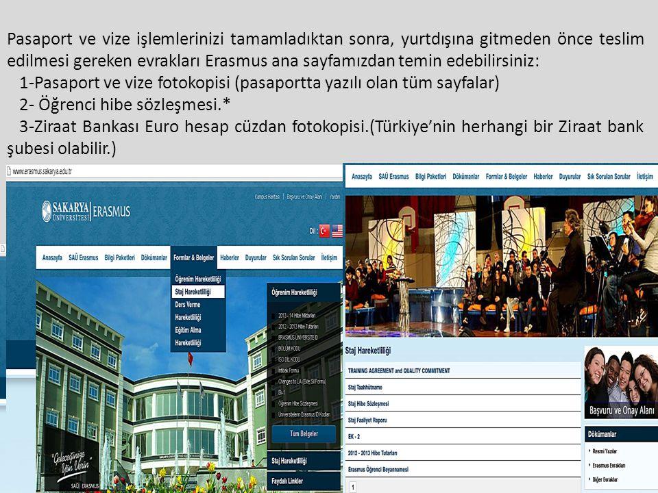 Pasaport ve vize işlemlerinizi tamamladıktan sonra, yurtdışına gitmeden önce teslim edilmesi gereken evrakları Erasmus ana sayfamızdan temin edebilirsiniz: 1-Pasaport ve vize fotokopisi (pasaportta yazılı olan tüm sayfalar) 2- Öğrenci hibe sözleşmesi.* 3-Ziraat Bankası Euro hesap cüzdan fotokopisi.(Türkiye'nin herhangi bir Ziraat bank şubesi olabilir.)