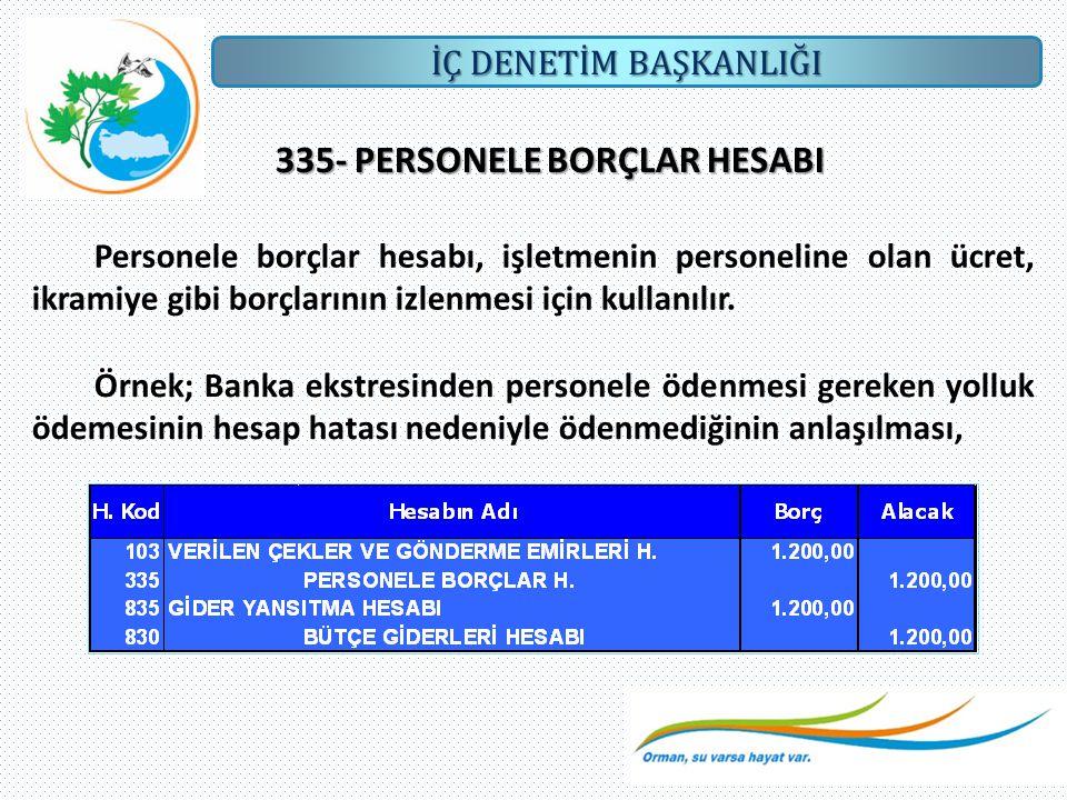 İÇ DENETİM BAŞKANLIĞI 335- PERSONELE BORÇLAR HESABI Personele borçlar hesabı, işletmenin personeline olan ücret, ikramiye gibi borçlarının izlenmesi i