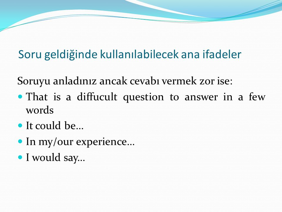 Soru geldiğinde kullanılabilecek ana ifadeler Soruyu anladınız ancak cevabı vermek zor ise:  That is a diffucult question to answer in a few words 