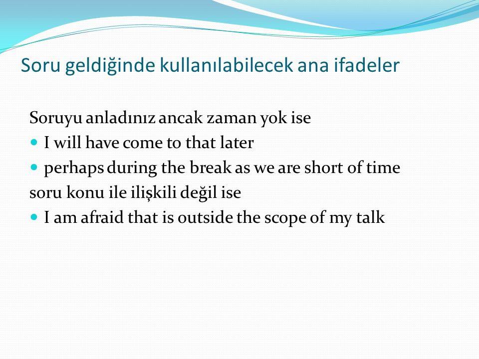 Soru geldiğinde kullanılabilecek ana ifadeler Soruyu anladınız ancak zaman yok ise  I will have come to that later  perhaps during the break as we a
