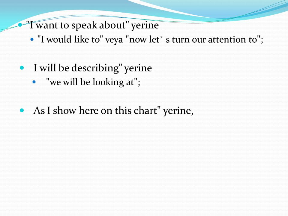  I want to speak about yerine  I would like to veya now let` s turn our attention to ;  I will be describing yerine  we will be looking at ;  As I show here on this chart yerine,