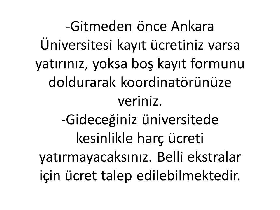 -Gitmeden önce Ankara Üniversitesi kayıt ücretiniz varsa yatırınız, yoksa boş kayıt formunu doldurarak koordinatörünüze veriniz. -Gideceğiniz üniversi