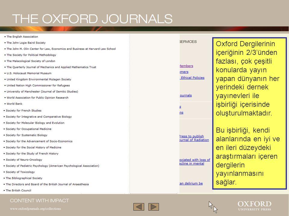 Oxford Dergi Koleksiyonu akademik araştırmaları ön planda tutan, profesyoneller, kütüphaneler ve kullanıcıları için paha biçilemez bir kaynak olan, 230'un üzerinde dünyanın en prestijli ve en yetkili dergilerini içeren bir koleksiyondur.