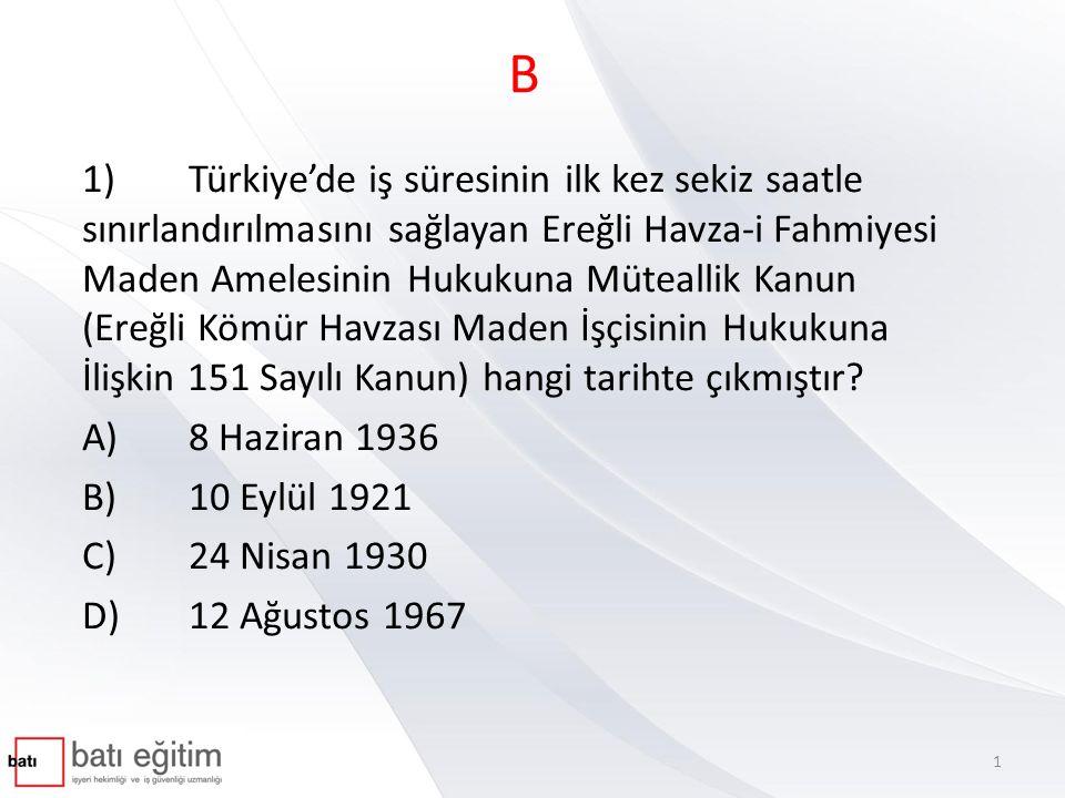 B 1)Türkiye'de iş süresinin ilk kez sekiz saatle sınırlandırılmasını sağlayan Ereğli Havza-i Fahmiyesi Maden Amelesinin Hukukuna Müteallik Kanun (Ereğ