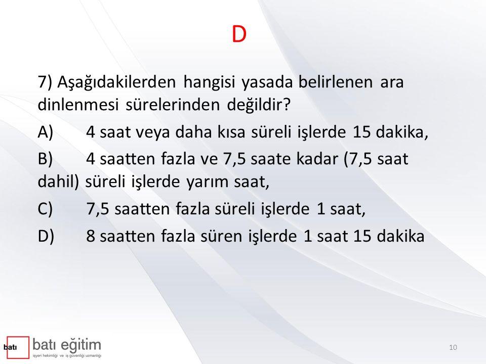 D 7) Aşağıdakilerden hangisi yasada belirlenen ara dinlenmesi sürelerinden değildir? A)4 saat veya daha kısa süreli işlerde 15 dakika, B)4 saatten faz