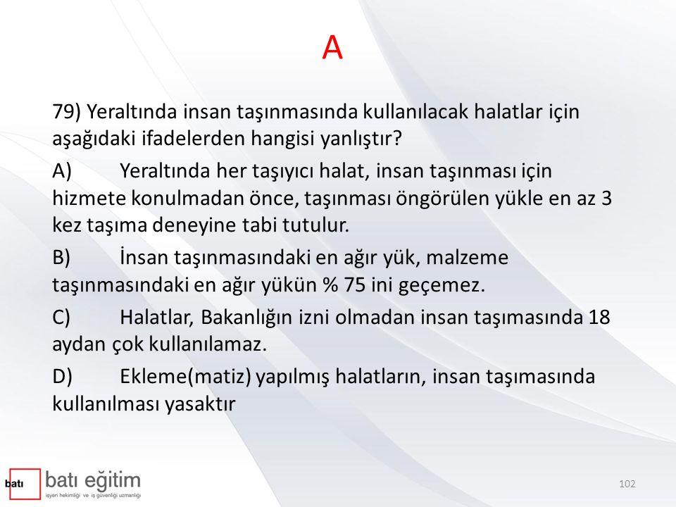 A 79) Yeraltında insan taşınmasında kullanılacak halatlar için aşağıdaki ifadelerden hangisi yanlıştır? A)Yeraltında her taşıyıcı halat, insan taşınma
