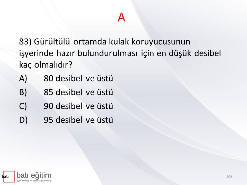 A 83) Gürültülü ortamda kulak koruyucusunun işyerinde hazır bulundurulması için en düşük desibel kaç olmalıdır? A)80 desibel ve üstü B)85 desibel ve ü