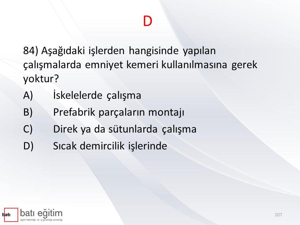 D 84) Aşağıdaki işlerden hangisinde yapılan çalışmalarda emniyet kemeri kullanılmasına gerek yoktur? A)İskelelerde çalışma B)Prefabrik parçaların mont
