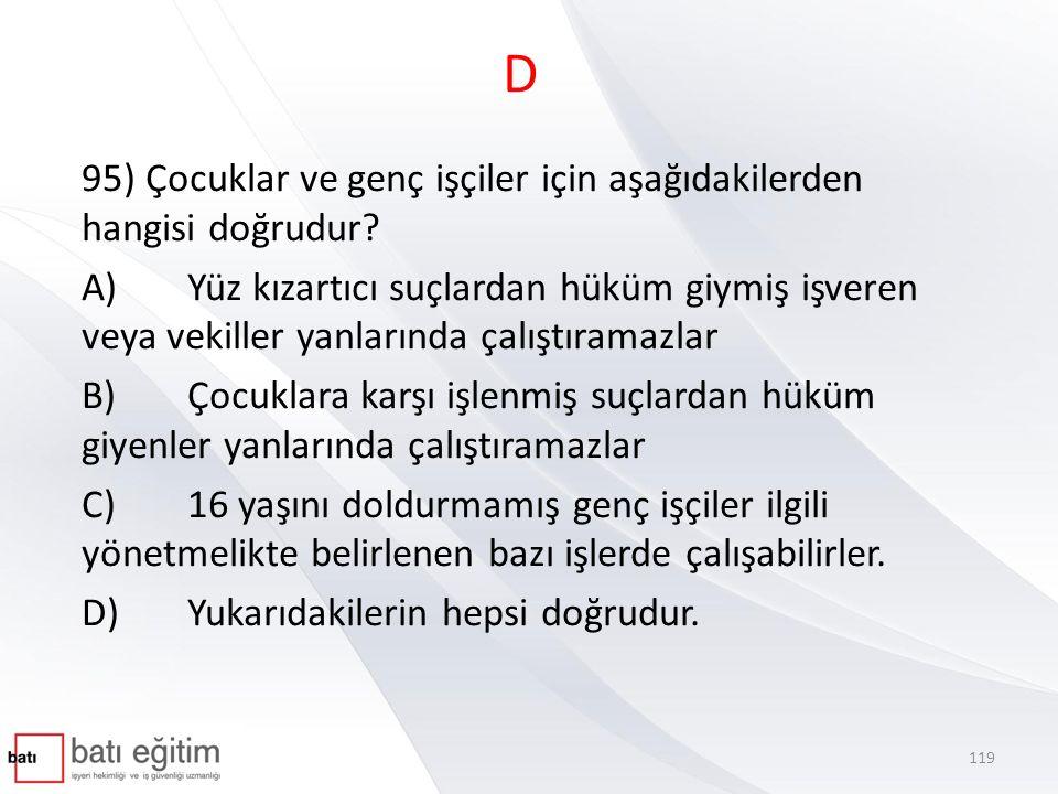 D 95) Çocuklar ve genç işçiler için aşağıdakilerden hangisi doğrudur? A)Yüz kızartıcı suçlardan hüküm giymiş işveren veya vekiller yanlarında çalıştır