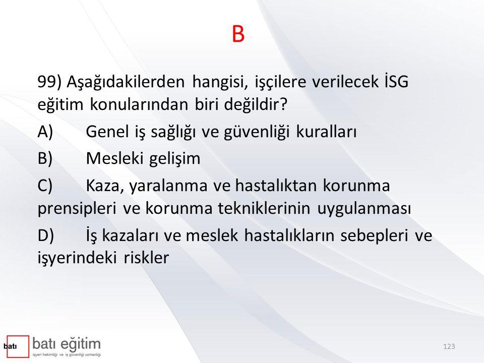 B 99) Aşağıdakilerden hangisi, işçilere verilecek İSG eğitim konularından biri değildir? A)Genel iş sağlığı ve güvenliği kuralları B)Mesleki gelişim C