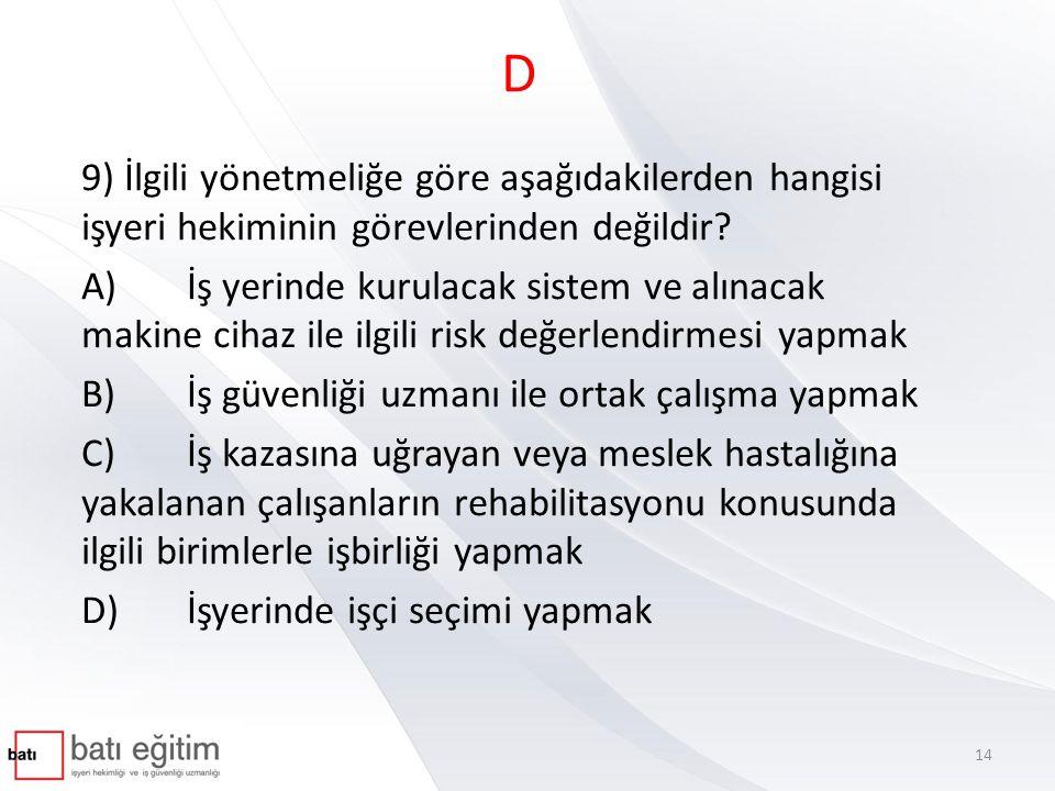 D 9) İlgili yönetmeliğe göre aşağıdakilerden hangisi işyeri hekiminin görevlerinden değildir? A)İş yerinde kurulacak sistem ve alınacak makine cihaz i