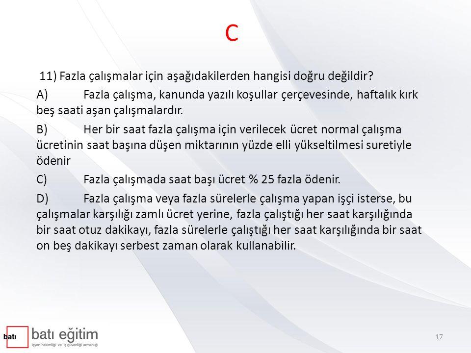 C 11) Fazla çalışmalar için aşağıdakilerden hangisi doğru değildir? A)Fazla çalışma, kanunda yazılı koşullar çerçevesinde, haftalık kırk beş saati aşa