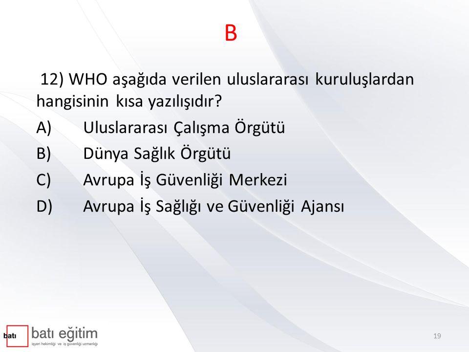 B 12) WHO aşağıda verilen uluslararası kuruluşlardan hangisinin kısa yazılışıdır? A)Uluslararası Çalışma Örgütü B)Dünya Sağlık Örgütü C)Avrupa İş Güve