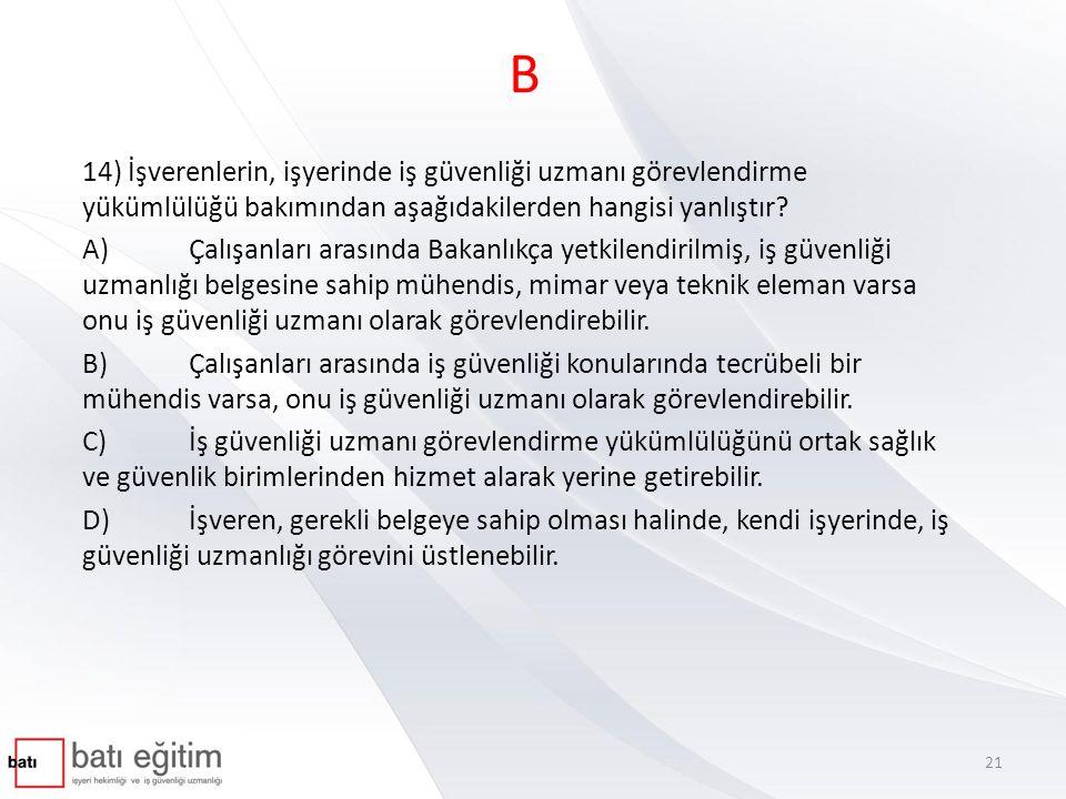 B 14) İşverenlerin, işyerinde iş güvenliği uzmanı görevlendirme yükümlülüğü bakımından aşağıdakilerden hangisi yanlıştır? A)Çalışanları arasında Bakan