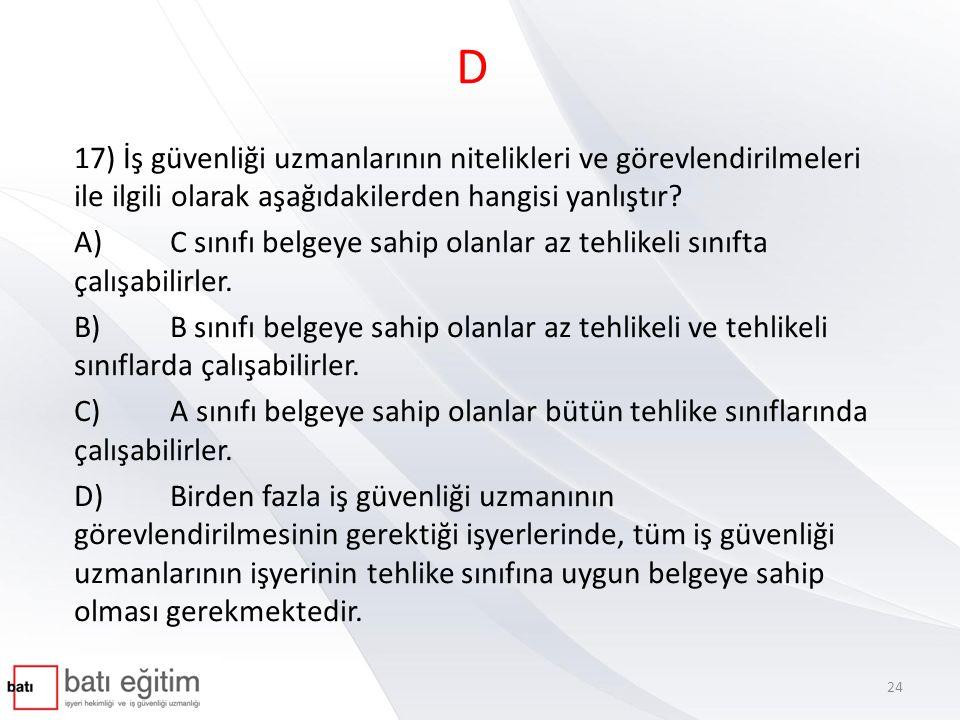 D 17) İş güvenliği uzmanlarının nitelikleri ve görevlendirilmeleri ile ilgili olarak aşağıdakilerden hangisi yanlıştır? A)C sınıfı belgeye sahip olanl
