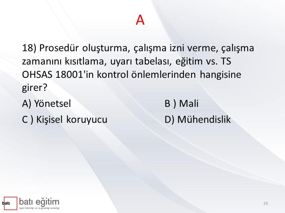 A 18) Prosedür oluşturma, çalışma izni verme, çalışma zamanını kısıtlama, uyarı tabelası, eğitim vs. TS OHSAS 18001'in kontrol önlemlerinden hangisine