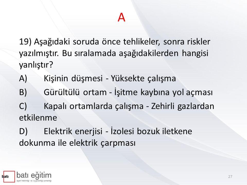 A 19) Aşağıdaki soruda önce tehlikeler, sonra riskler yazılmıştır. Bu sıralamada aşağıdakilerden hangisi yanlıştır? A)Kişinin düşmesi - Yüksekte çalış